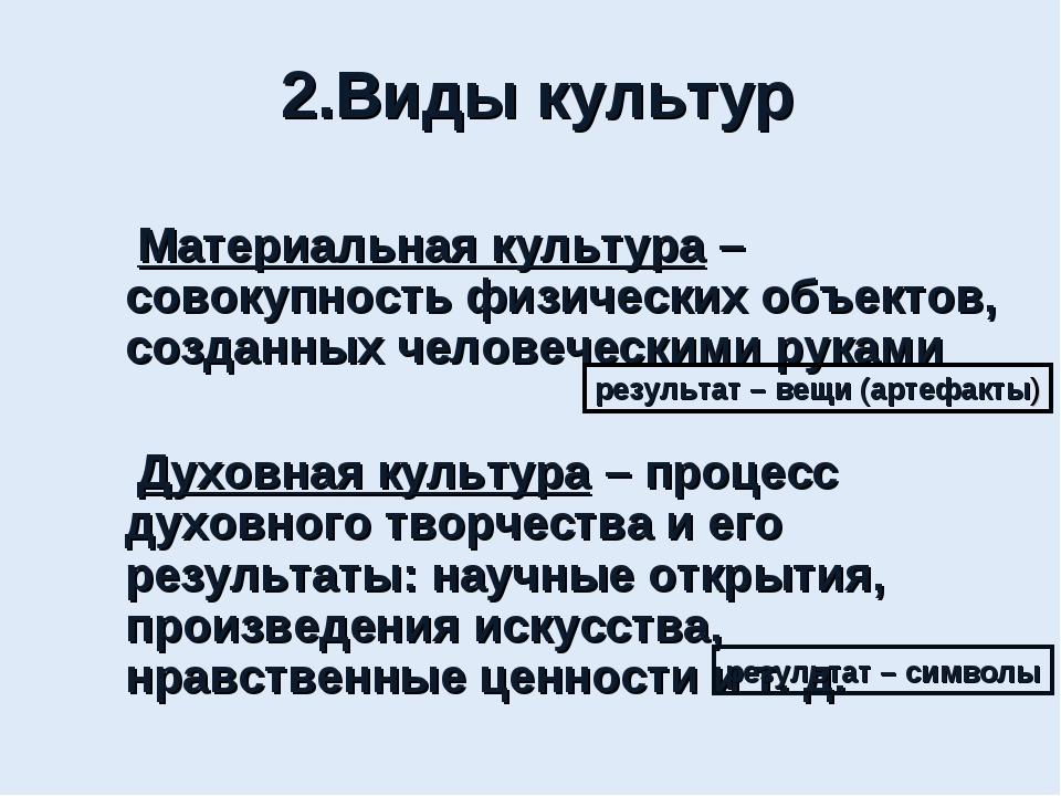 2.Виды культур Материальная культура – совокупность физических объектов, созд...