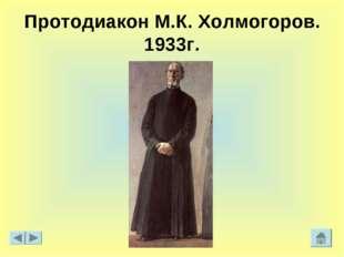 Протодиакон М.К. Холмогоров. 1933г.