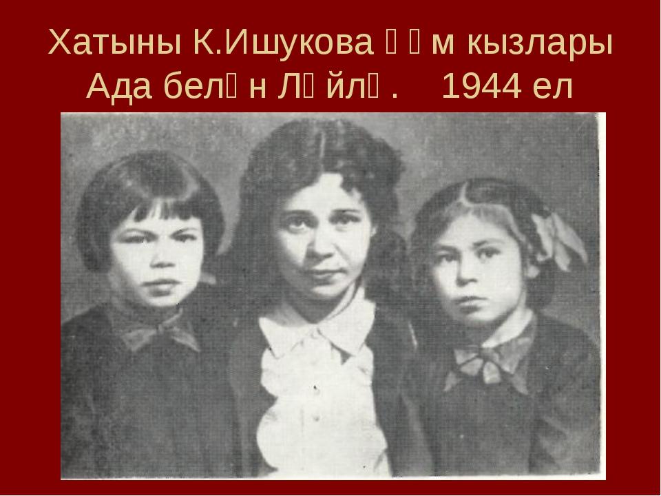 Хатыны К.Ишукова һәм кызлары Ада белән Ләйлә. 1944 ел