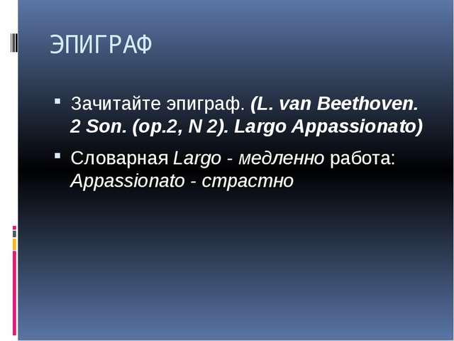 ЭПИГРАФ Зачитайте эпиграф. (L. van Beethoven. 2 Son. (op.2, N 2). Largo Appas...
