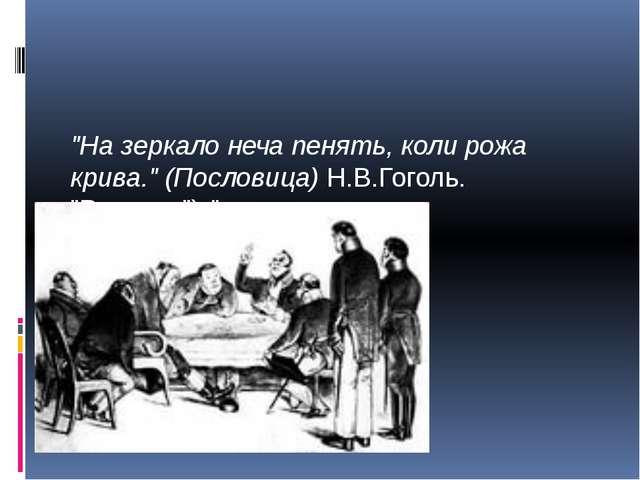 """""""На зеркало неча пенять, коли рожа крива."""" (Пословица) Н.В.Гоголь. """"Ревизор""""..."""