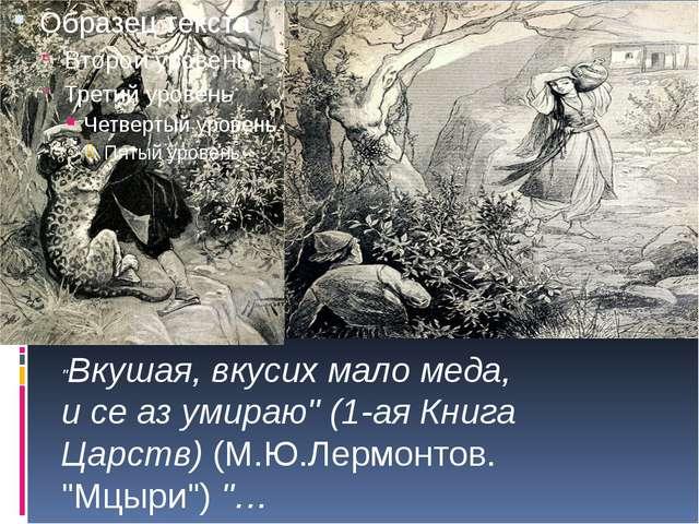 """""""Вкушая, вкусих мало меда, и се аз умираю"""" (1-ая Книга Царств) (М.Ю.Лермонто..."""