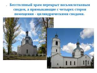 Бесстолпный храм перекрыт восьмилотковым сводом, а примыкающие с четырех стор