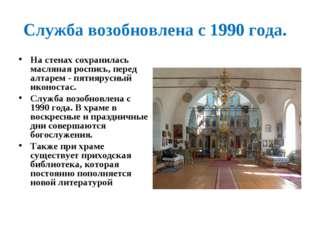 Служба возобновлена с 1990 года. На стенах сохранилась масляная роспись, пере