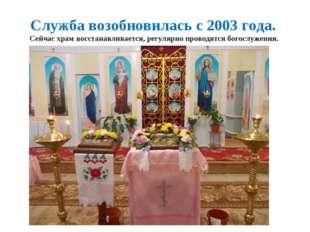 Служба возобновилась с 2003 года. Сейчас храм восстанавливается, регулярно п