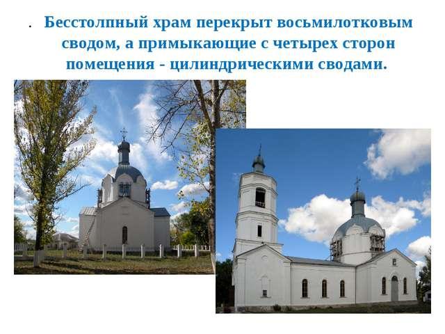 Бесстолпный храм перекрыт восьмилотковым сводом, а примыкающие с четырех стор...