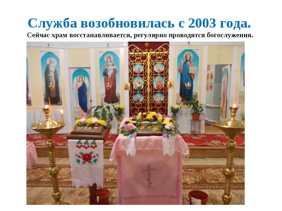 Служба возобновилась с 2003 года. Сейчас храм восстанавливается, регулярно п...