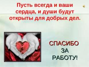 СПАСИБО ЗА РАБОТУ! Пусть всегда и ваши сердца, и души будут открыты для добр