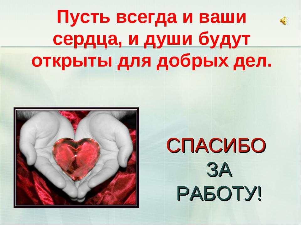 СПАСИБО ЗА РАБОТУ! Пусть всегда и ваши сердца, и души будут открыты для добр...