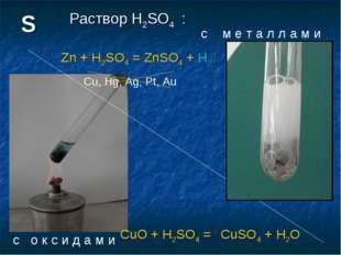 Раствор H2SO4 : с м е т а л л а м и Zn + H2SO4 = ZnSO4 + H2h Cu, Hg, Ag, Pt,
