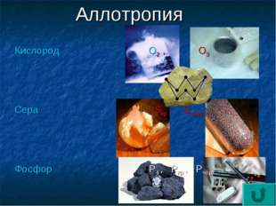 Аллотропия Кислород О2 , О3 Сера Sкр , Sпласт Фосфор Р4 , Ркр , Рчёр Углерод