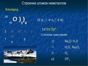 16 +8 О )2)6 (8 p+11; 8 n01; 8 ē) 1s22s22p4 Степени окисления Строение атомов