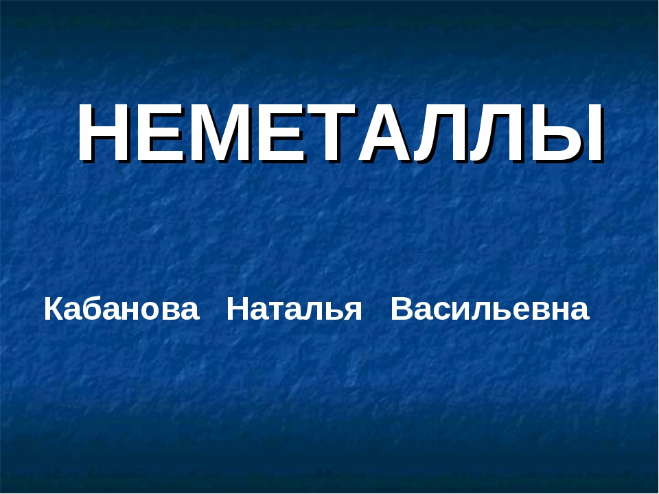 НЕМЕТАЛЛЫ Кабанова Наталья Васильевна