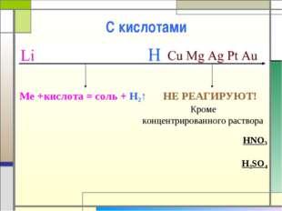 С кислотами Me +кислота = соль + H2↑ НЕ РЕАГИРУЮТ! Кроме концентрированного р