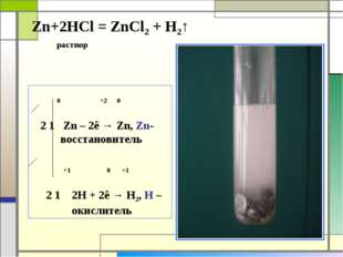 Zn+2HCl = ZnCl2 + H2↑ раствор 0 +2 0 2 1 Zn – 2ê → Zn, Zn- восстановитель +1