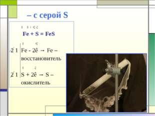 – с серой S 0 0 t +2 -2 Fe + S = FeS 0 +2 2 1 Fe - 2ê → Fe – восстановитель