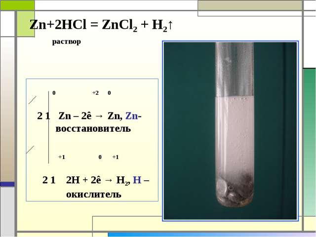 Zn+2HCl = ZnCl2 + H2↑ раствор 0 +2 0 2 1 Zn – 2ê → Zn, Zn- восстановитель +1...