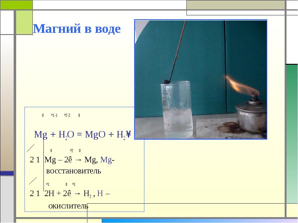 Магний в воде 0 +1 -1 +2 -2 0 Mg + H2O = MgO + H2 ↑ 0 +2 0 2 1 Mg – 2ê → Mg,...