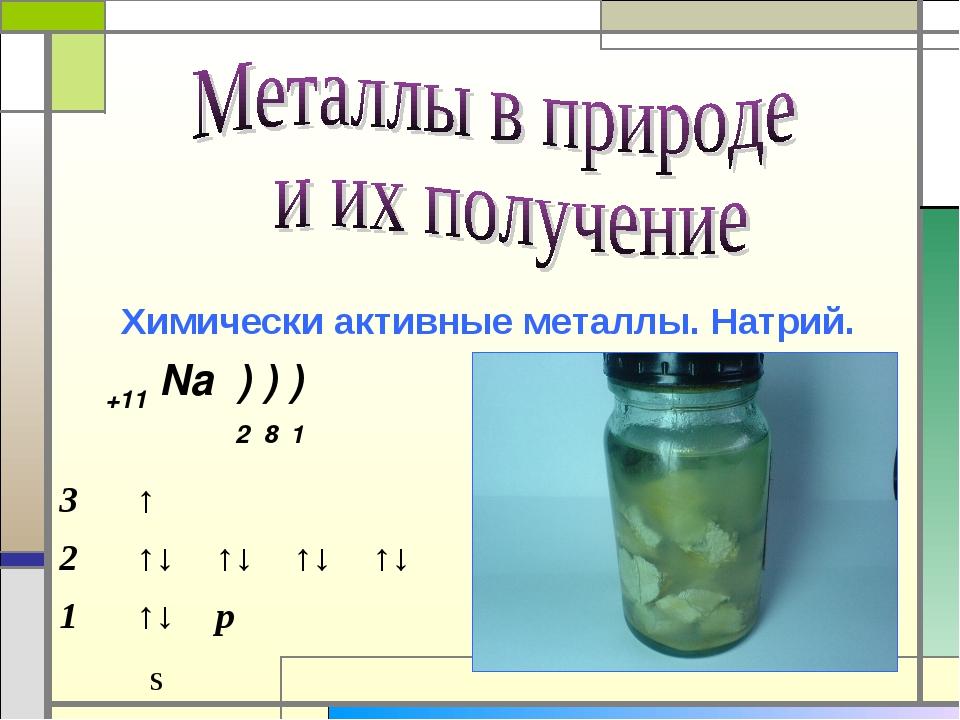 Химически активные металлы. Натрий. s +11 Na ) ) ) 2 8 1 3↑ 2↑↓↑↓↑↓↑↓...
