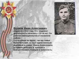 Волков Иван Алексеевич родился в 1912 году. Его трудовая деятельность началас
