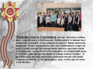 Попкова Ольга Сергеевна «Когда началась война, мы с семьёй жили в Куйбышеве.