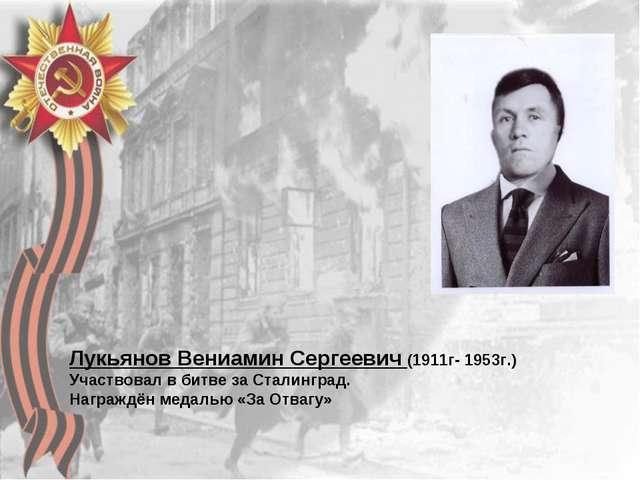 Лукьянов Вениамин Сергеевич (1911г- 1953г.) Участвовал в битве за Сталинград....