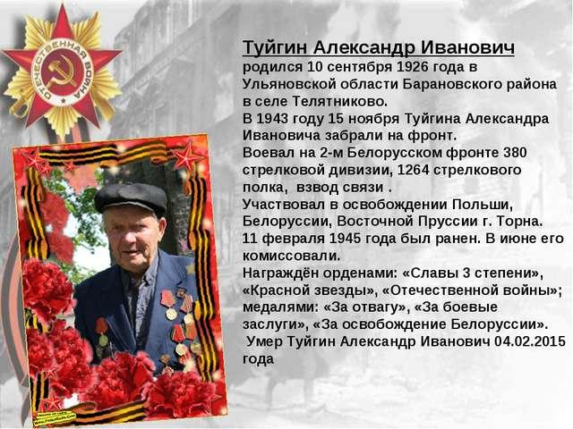 Туйгин Александр Иванович родился 10 сентября 1926 года в Ульяновской области...