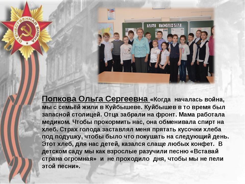 Попкова Ольга Сергеевна «Когда началась война, мы с семьёй жили в Куйбышеве....