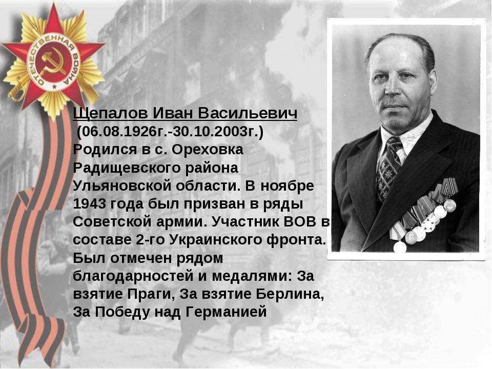 Щепалов Иван Васильевич (06.08.1926г.-30.10.2003г.) Родился в с. Ореховка Рад...