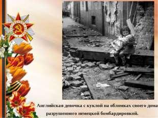 Английская девочка с куклой на обломках своего дома, разрушенного немецкой б