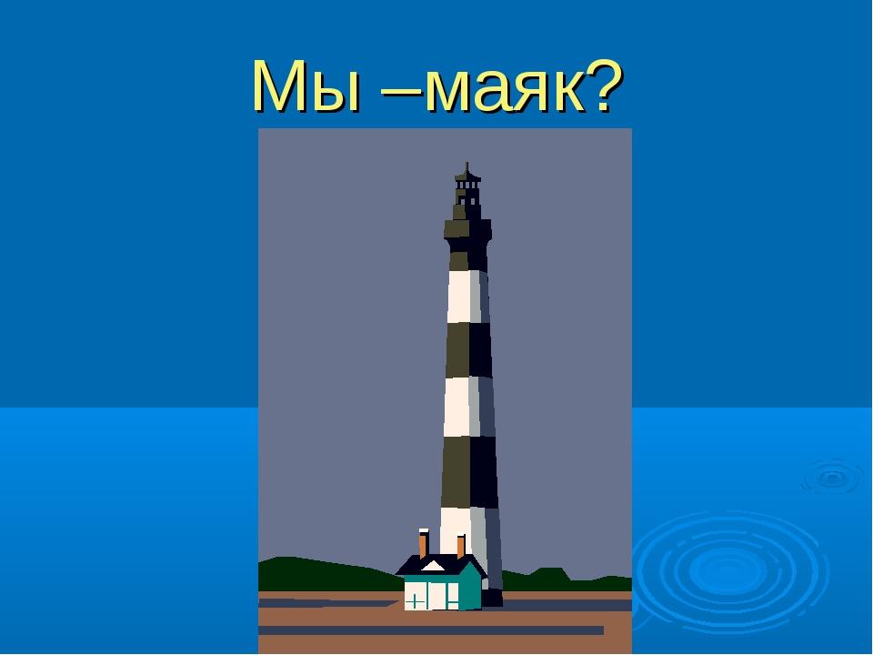 Мы –маяк?