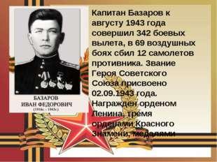 Капитан Базаров к августу 1943 года совершил 342 боевых вылета, в 69 воздушны