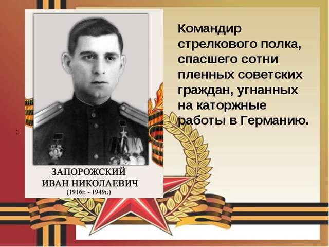 Командир стрелкового полка, спасшего сотни пленных советских граждан, угнанны...