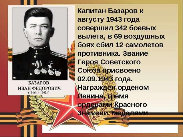 Капитан Базаров к августу 1943 года совершил 342 боевых вылета, в 69 воздушны...
