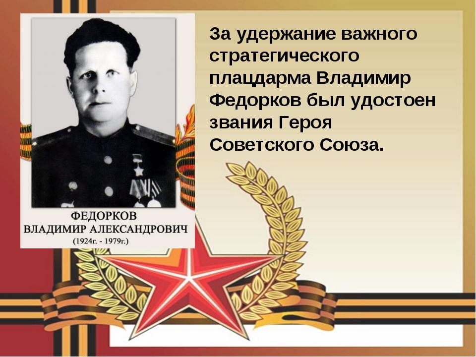 За удержание важного стратегического плацдарма Владимир Федорков был удостоен...