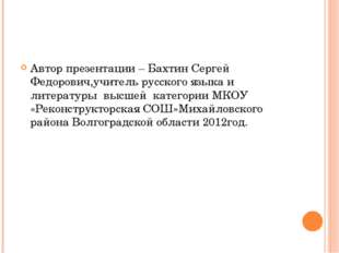 Автор презентации – Бахтин Сергей Федорович,учитель русского языка и литерату