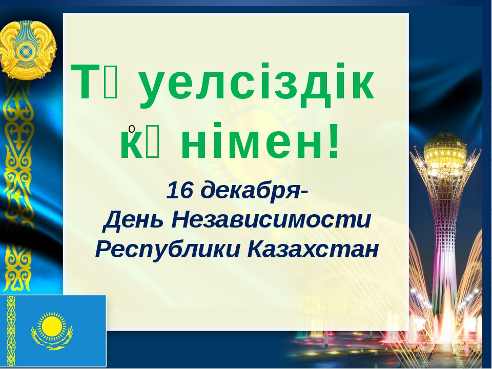16 декабря- День Независимости Республики Казахстан Тәуелсіздік күнімен!
