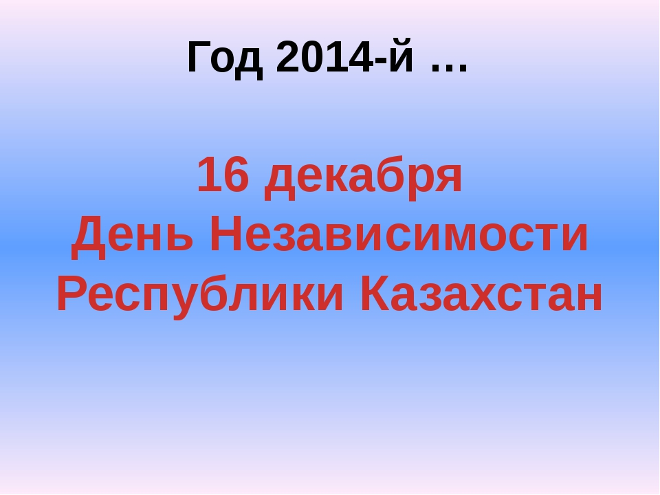 Год 2014-й … 16 декабря День Независимости Республики Казахстан