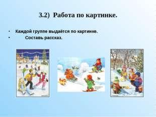 3.2) Работа по картинке. Каждой группе выдаётся по картинке. Составь рассказ.