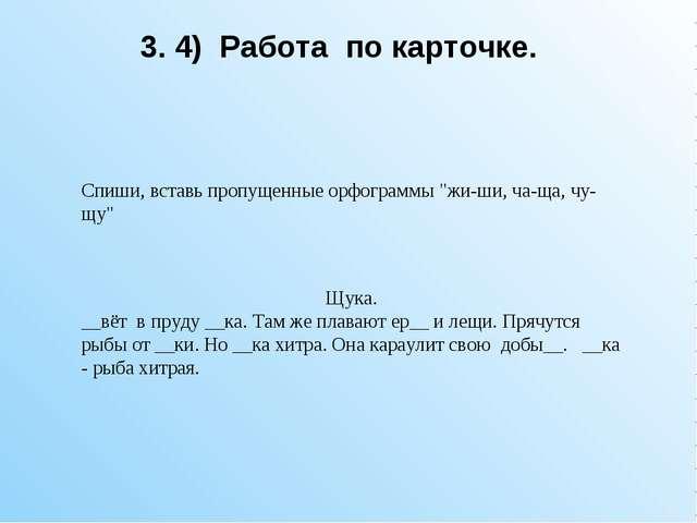 """3. 4) Работа по карточке. Спиши, вставь пропущенные орфограммы """"жи-ши, ча-ща,..."""