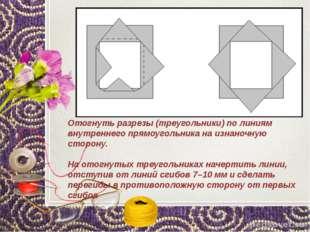 Отогнуть разрезы (треугольники) по линиям внутреннего прямоугольника на изнан