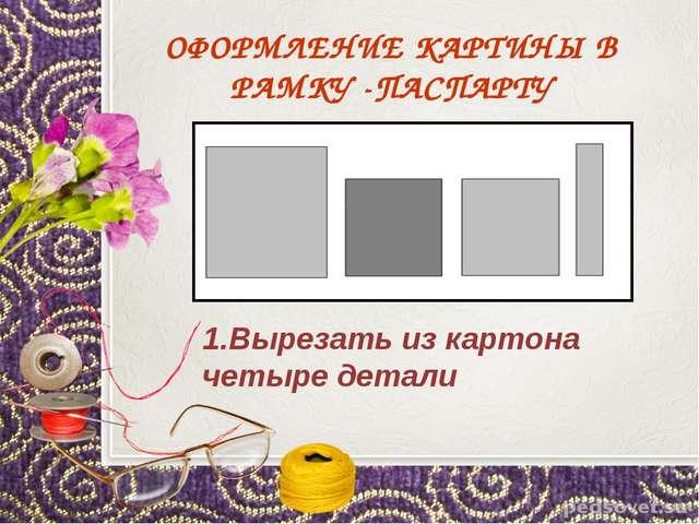 ОФОРМЛЕНИЕ КАРТИНЫ В РАМКУ -ПАСПАРТУ 1.Вырезать из картона четыре детали