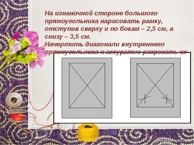 На изнаночной стороне большого прямоугольника нарисовать рамку, отступив све...