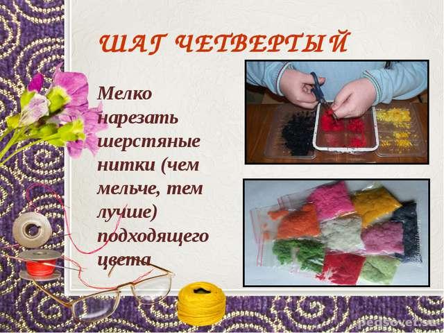 ШАГ ЧЕТВЕРТЫЙ Мелко нарезать шерстяные нитки (чем мельче, тем лучше) подходящ...