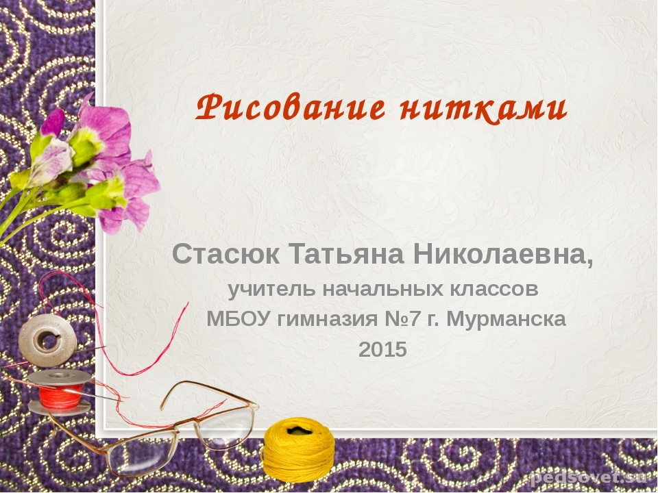 Рисование нитками Стасюк Татьяна Николаевна, учитель начальных классов МБОУ г...