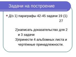 * Задачи на построение Д/з 1) параграфы 42-45 задачи 19 (1) 27 2)написать док
