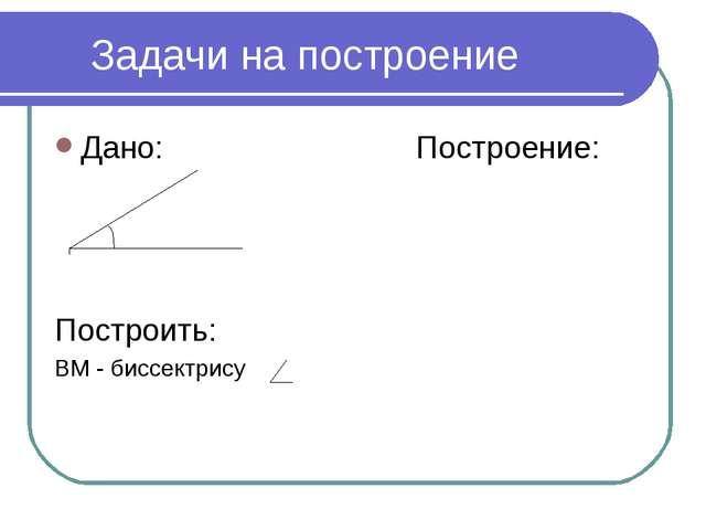 * Задачи на построение Дано: Построение: Построить: ВМ - биссектрису АВС А В С