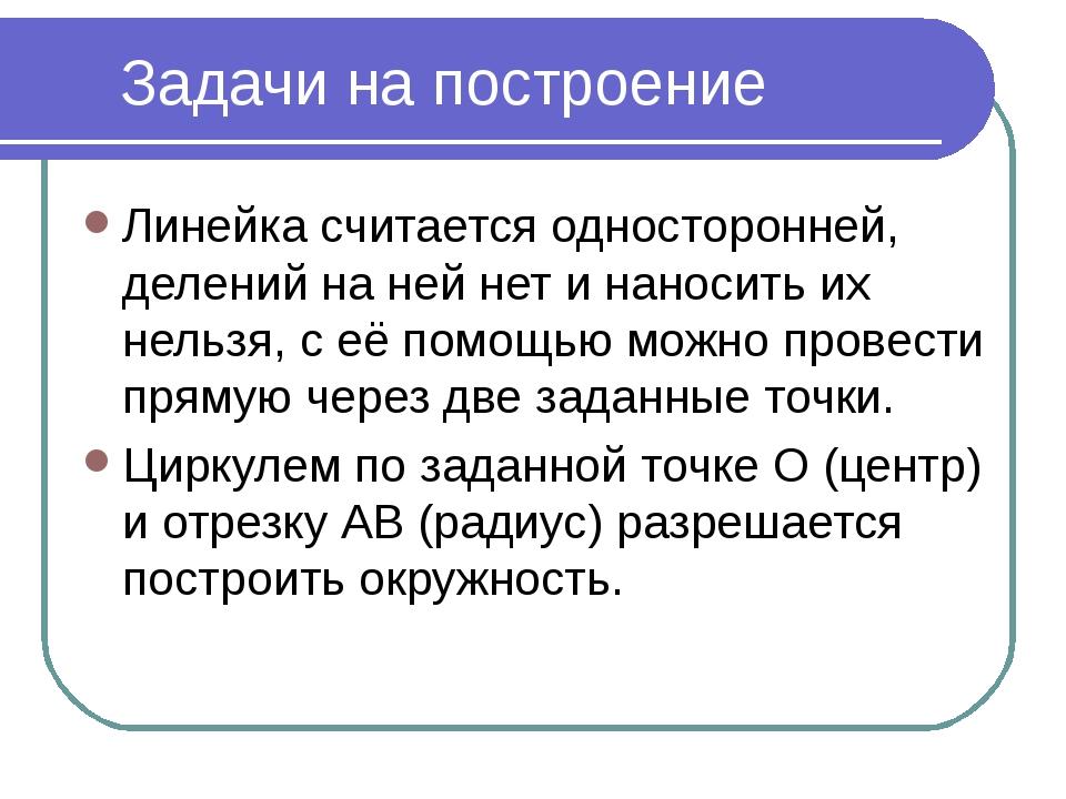 * Задачи на построение Линейка считается односторонней, делений на ней нет и...