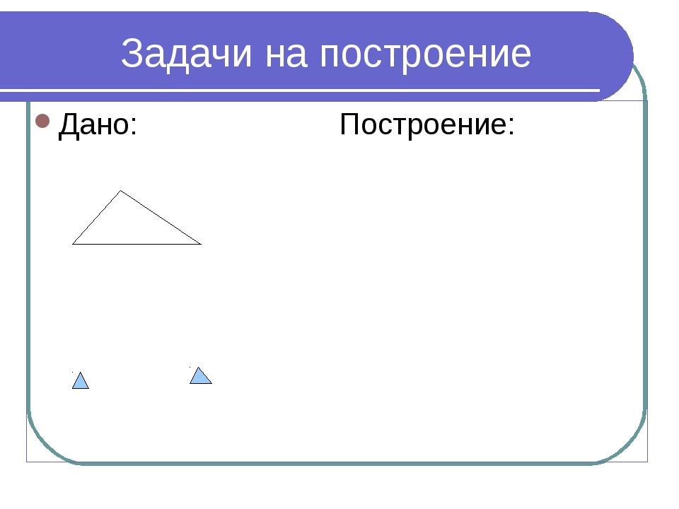 * Задачи на построение Дано: Построение: A B B C a b c Построить: А1 В1С1 = АВС