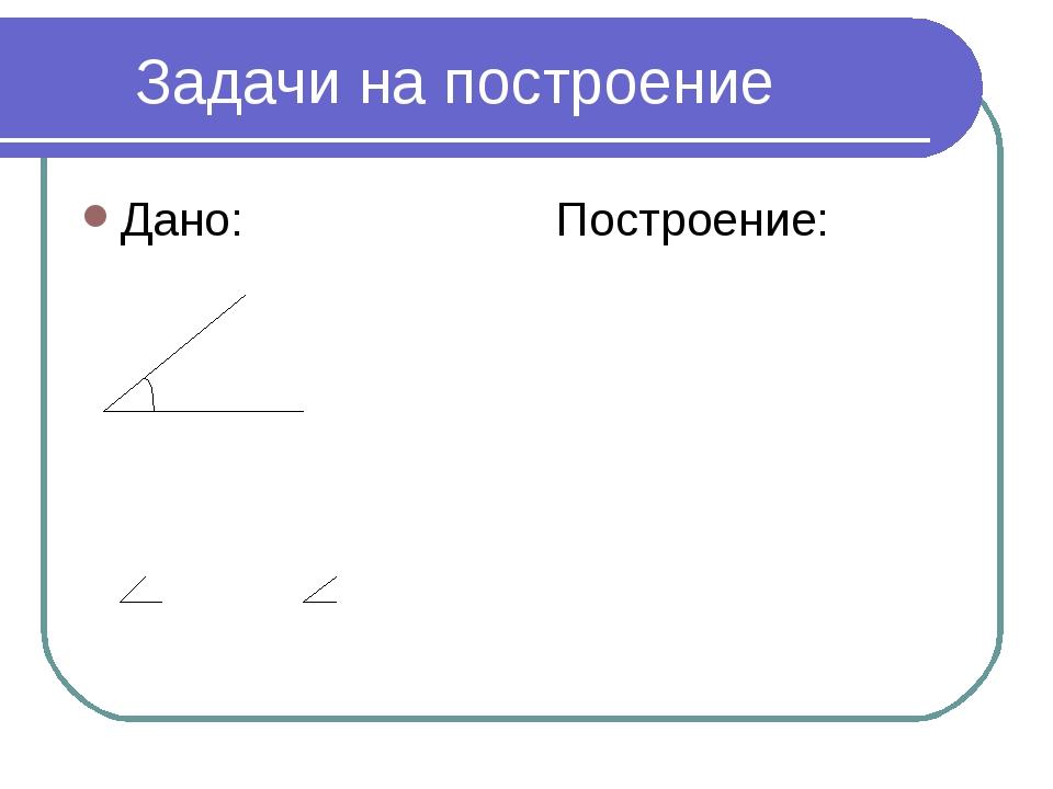 * Задачи на построение Дано: Построение: А В С Построить: А1В1С1 = АВС